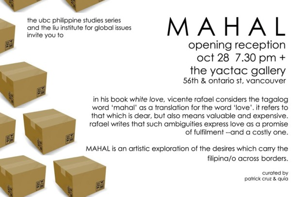 "In his book ""White Love"", Vicente Rafael considers the Tagalog word mahal as a translation of the word love. It refers to that which is dear, but also means valuable and expensive. Rafael writes that such ambiguities express love as a promise of fulfillment – a costly one. MAHAL explores the desires which carry the Filipina/o across borders."
